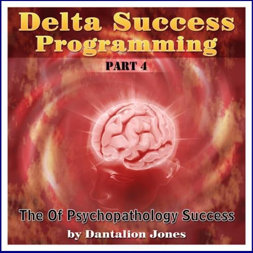 Delta Success Program #4 -The Psychopathology of (Delta Success Programming)