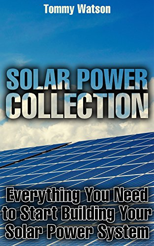 Solar Power Collection: Everything You Need to Start Building Your Solar Power System: (Power Generation, Off Grid Living) by [Watson, Tommy ]