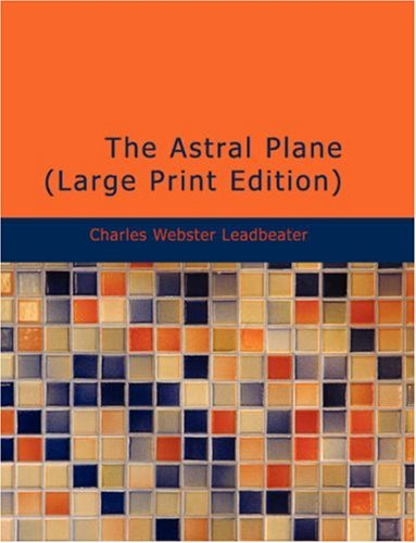 The Astral Plane: Its Scenery; Inhabitants and Phenomena Charles Webster Leadbeater