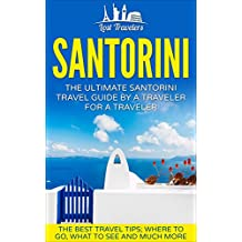 Santorini: The Ultimate Santorini Travel Guide By A Traveler For A Traveler: The Best Travel Tips; Where To Go, What To See And Much More