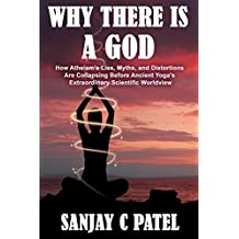 Why There Is A God: How Atheism's Lies, Myths, and Distortions Are Collapsing Before Ancient Yoga's Extraordinary Scientific Worldview