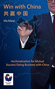 Win with China: Acclimatisation for Mutual Success Doing Business with China (Bite-Sized Books China Series Book 1) (English Edition) de [Ma, Maiqi]