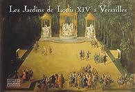 Les jardins de Louis XIV à Versailles. Le chef-d'oeuvre de Le Nôtre par Pierre Arizzoli-Clémentel