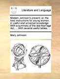 Madam Johnson's Present; or, the Best Instructions for Young Women, in Useful and Universal Knowledge with a Summary of the Late Marriage Act, Wi, Mary Johnson, 114095184X