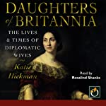 Daughters of Britannia: The Lives & Times of Diplomatic Wives | Katie Hickman