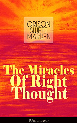 The Miracles of Right Thought (Unabridged): Unlock the Forces in the Great Within of Yourself: How to Strangle Every Idea of Deficiency, Imperfection or ... Self-Confidence and the Power within You