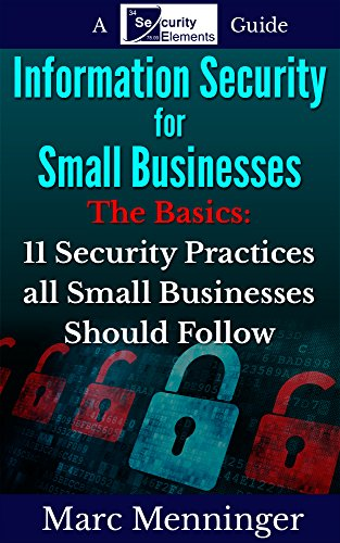 Small Security Business (Information Security for Small Businesses - The Basics: 11 Security Practices all Small Businesses Should Follow)