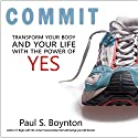 Commit: Transform Your Body and Your Life with the Power of Yes Audiobook by Paul S Boynton Narrated by Brian Hutchison