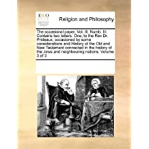 The occasional paper. Vol. III. Numb. III. Contains two letters. One, to the Rev Dr. Prideaux, occasioned by some considerations and History of the ... and neighbouring nations. Volume 3 of 3 by See Notes Multiple Contributors (2010-09-17)