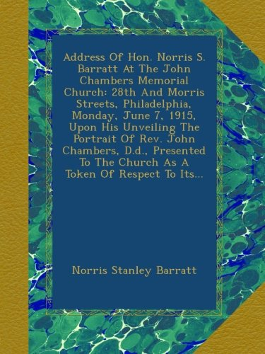 Address Of Hon. Norris S. Barratt At The John Chambers Memorial Church: 28th And Morris Streets, Philadelphia, Monday, June 7, 1915, Upon His ... To The Church As A Token Of Respect To Its... PDF