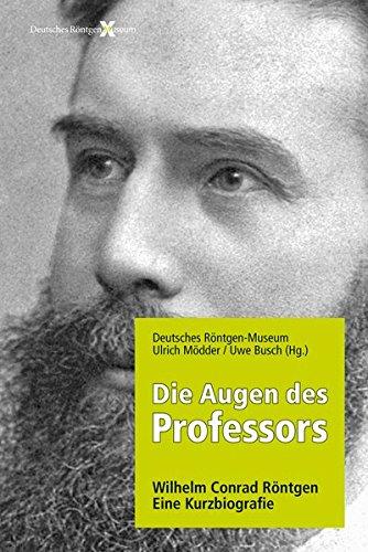 Die Augen des Professors. Wilhelm Conrad Röntgen - Eine Kurzbiografie