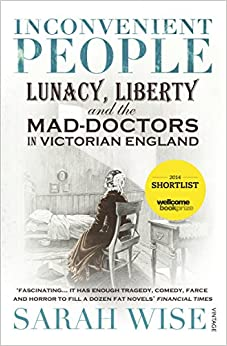 Book Inconvenient People: Lunacy, Liberty and the Mad-Doctors in Victorian England by Sarah Wise (3-Oct-2013)
