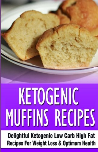 Ketogenic Muffins Recipes: Delightful Ketogenic Low Carb High Fat Recipes For Weight Loss & Optimum Health
