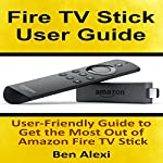 Fire TV Stick User Guide: User-Friendly Guide to Get the Most Out of Amazon Fire TV Stick | Ben Alexi