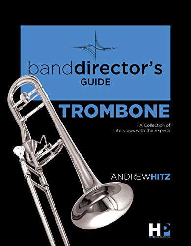 Alessi Trombone - A Band Director's Guide to Everything Trombone: A Collection of Interviews with the Experts (Band Director's Guide Series Book 2)