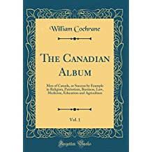 The Canadian Album, Vol. 1: Men of Canada, or Success by Example in Religion, Patriotism, Business, Law, Medicine, Education and Agriculture (Classic Reprint)