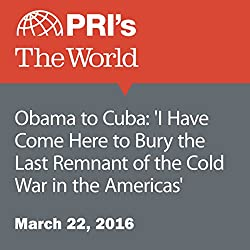 Obama to Cuba: 'I Have Come Here to Bury the Last Remnant of the Cold War in the Americas'