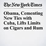 Obama, Cementing New Ties with Cuba, Lifts Limits on Cigars and Rum | Julie Hirschfeld Davis