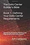 The Data Center Builder's Bible - Book 1: Defining Your Data Center Requirements: Specifying, Designing, Building and…