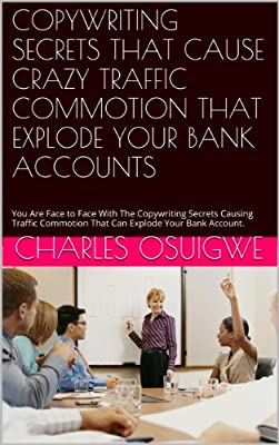 COPYWRITING SECRETS THAT CAUSE CRAZY TRAFFIC COMMOTION THAT EXPLODE YOUR BANK ACCOUNTS: You Are Face to Face With The Copywriting Secrets Causing Traffic ... That Can Explode Your Bank Account. (1)