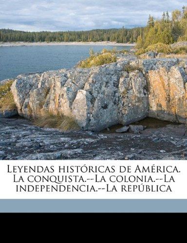 Download Leyendas históricas de América. La conquista.--La colonia.--La independencia.--La república (Spanish Edition) pdf epub