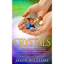 Crystals: Harness the Healing Power of Crystals and Healing Stones to Relieve Stress, Heal the Human Energy Field, Enhance your Spiritual Wellness and Physical Health