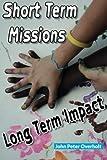 Short Term Missions: Long Term Impact, John Overholt, 1493781510