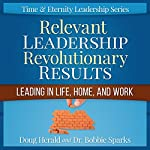 Relevant Leadership Revolutionary Results: Leading in Life, Home, and Work: Time & Eternity Leadership Series Book 1 | Doug Herald,Bobbie Sparks
