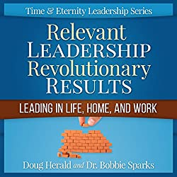 Relevant Leadership Revolutionary Results: Leading in Life, Home, and Work