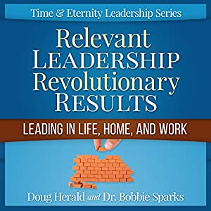 Relevant Leadership Revolutionary Results: Leading in Life, Home, and Work Audiobook