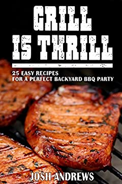 Grill Is Thrill: 25 Easy Recipes For A Perfect Backyard BBQ Party