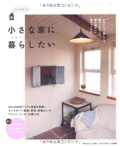小さな家に暮らしたい―かわいくて、楽しくて、暮らしやすくて、居心地がいい家のつくり方 (別冊PLUS1 LIVING)