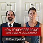 How to Reverse Aging: How to Be Smart, Fit, Strong and Potent | Peter Rogers MD