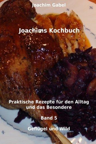 Joachims Kochbuch Band 5 Geflügel und Wild: Praktische Rezepte für den Alltag und das Besondere (Volume 5) (German Edition) ebook