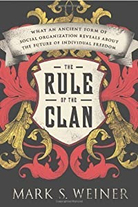 The Rule of the Clan: What an Ancient Form of Social Organization Reveals About the Future of Individual Freedom by Weiner, Mark S. [2013]