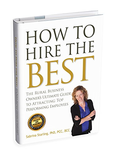 How to Hire the Best: The Rural Business Owner's Ultimate Guide to Attracting Top Performing Employees (Best Place To Find Employees)