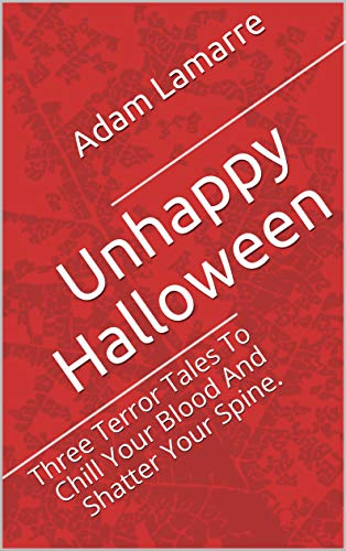 Unhappy Halloween: Three Terror Tales To Chill Your Blood And Shatter Your Spine.]()