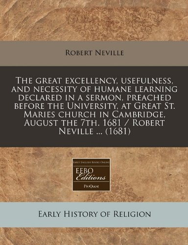 Download The great excellency, usefulness, and necessity of humane learning declared in a sermon, preached before the University, at Great St. Maries church in ... the 7th. 1681 / Robert Neville ... (1681) pdf