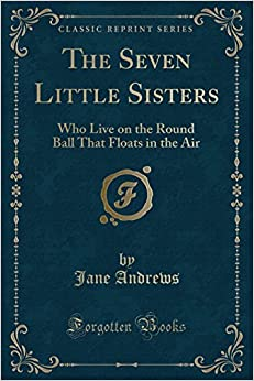 The Seven Little Sisters: Who Live on the Round Ball That Floats in the Air (Classic Reprint)