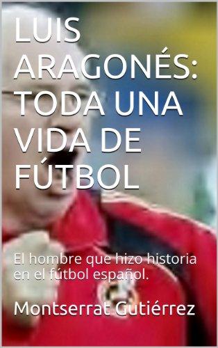 Descargar Libro Luis AragonÉs: Toda Una Vida De FÚtbol: El Hombre Que Hizo Historia En El Fútbol Español. Montserrat Gutiérrez