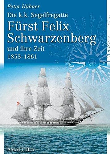Die k.k.Segelfregatte Fürst Felix Schwarzenberg und ihre Zeit 1853-1861