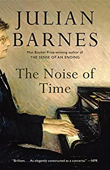 The Noise of Time: A novel by [Barnes, Julian]