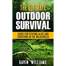 Outdoor Survival: The Ultimate Outdoor Survival Guide for Staying Alive and Surviving In The Wilderness (Prepping, Camping, Survivalism, Survival Prepping, ... Handbook, Survival Blueprint Book 1)