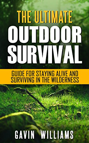 Outdoor Survival: The Ultimate Outdoor Survival Guide for Staying Alive and Surviving In The Wilderness (2nd Edition) (Prepping, Camping, Survivalism, ... Handbook, Survival Blueprint Book 1) by [Williams, Gavin]