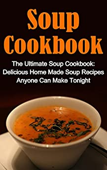 Soup Cookbook: The Ultimate Soup Cookbook: Delicious, Home Made Soup Recipes Anyone Can Make Tonight! (Soup Cookbook, Soup Cookbook Series, Soup Recipes, Soup Recipe Books, Soup Cookbooks) by [Simmington, Helen]