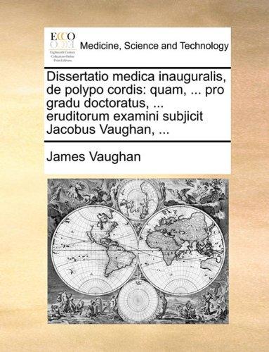 Read Online Dissertatio Medica Inauguralis, de Polypo Cordis: Quam, ... Pro Gradu Doctoratus, ... Eruditorum Examini Subjicit Jacobus Vaughan, ... (Latin Edition) PDF
