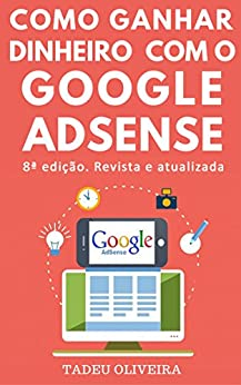 Como Ganhar Dinheiro com o Google AdSense por [Oliveira, Tadeu]