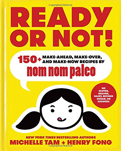 Ready or Not!: 150+ Make-Ahead, Make-Over, and Make-Now Recipes by Nom Nom Paleo PDF