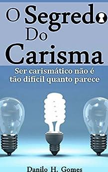 O Segredo do Carisma: Ser carismático não é tão difícil quanto parece por [Gomes, Danilo H.]