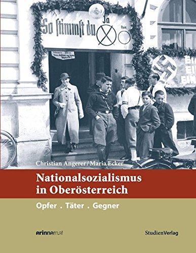 Nationalsozialismus in Oberösterreich: Opfer. Täter. Gegner (Nationalsozialismus in den österreichischen Bundesländern)